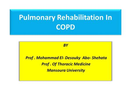 Pulmonary Rehabilitation In COPD BY Prof. Mohammad El- Desouky Abo- Shehata Prof. Of Thoracic Medicine Mansoura University.