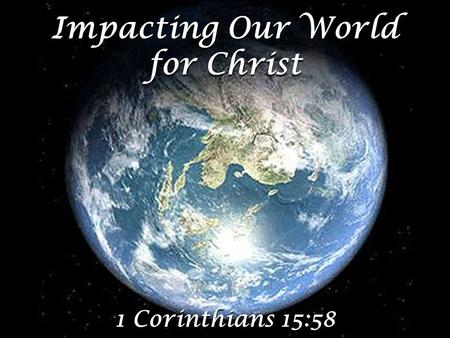 Impacting Our World for Christ 1 Corinthians 15:58.