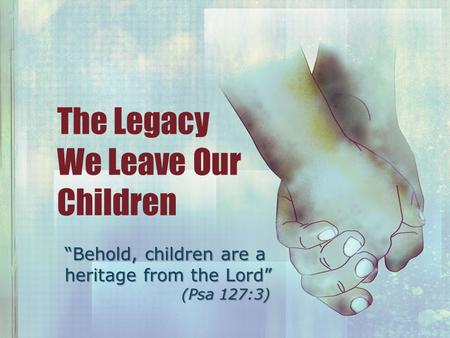 "The Legacy We Leave Our Children ""Behold, children are a heritage from the Lord"" (Psa 127:3)"