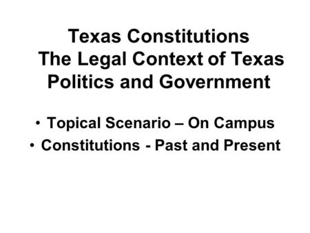 Texas Constitutions The Legal Context of Texas Politics and Government Topical Scenario – On Campus Constitutions - Past and Present.