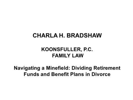 CHARLA H. BRADSHAW KOONSFULLER, P.C. FAMILY LAW Navigating a Minefield: Dividing Retirement Funds and Benefit Plans in Divorce.