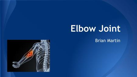 Elbow Joint Brian Martin. -Complex hinge joint formed between the distal end of the humerus in the upper arm and the proximal ends of the ulna and radius.