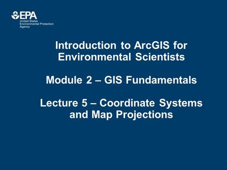 Introduction to ArcGIS for Environmental Scientists Module 2 – GIS Fundamentals Lecture 5 – Coordinate Systems and Map Projections.