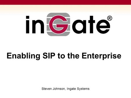 Enabling SIP to the Enterprise Steven Johnson, Ingate Systems.