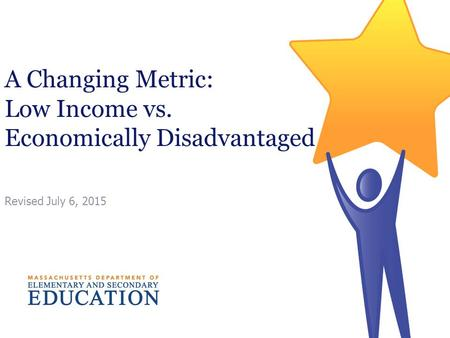 A Changing Metric: Low Income vs. Economically Disadvantaged Revised July 6, 2015.