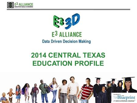 © 2014 E 3 Alliance 2014 CENTRAL TEXAS EDUCATION PROFILE.