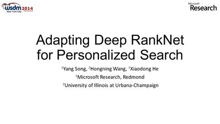Adapting Deep RankNet for Personalized Search 1 Yang Song, 2 Hongning Wang, 1 Xiaodong He 1 Microsoft Research, Redmond 2 University of Illinois at Urbana-Champaign.