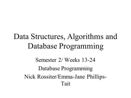 Data Structures, Algorithms and Database <strong>Programming</strong> Semester 2/ Weeks 13-24 Database <strong>Programming</strong> Nick Rossiter/Emma-Jane Phillips- Tait.