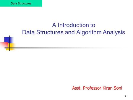 1 A Introduction to Data Structures and Algorithm Analysis Data Structures Asst. Professor Kiran Soni.