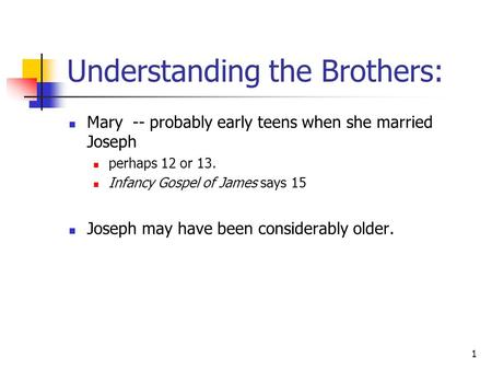 1 Understanding the Brothers: Mary -- probably early teens when she married Joseph perhaps 12 or 13. Infancy Gospel of James says 15 Joseph may have been.