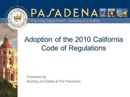 Planning Department – Building and Safety Adoption of the 2010 California Code of Regulations Presented By: Building and Safety & Fire Prevention.