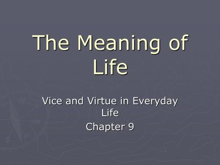 The Meaning of Life Vice and Virtue in Everyday Life Chapter 9.