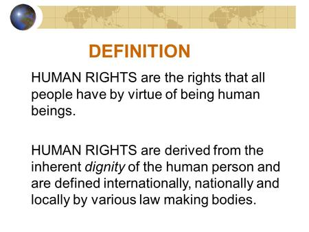 DEFINITION HUMAN RIGHTS are the rights that all people have by virtue of being human beings. HUMAN RIGHTS are derived from the inherent dignity of the.