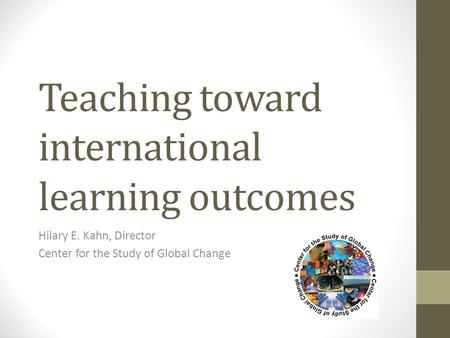 Teaching toward international learning outcomes Hilary E. Kahn, Director Center for the Study of Global Change.
