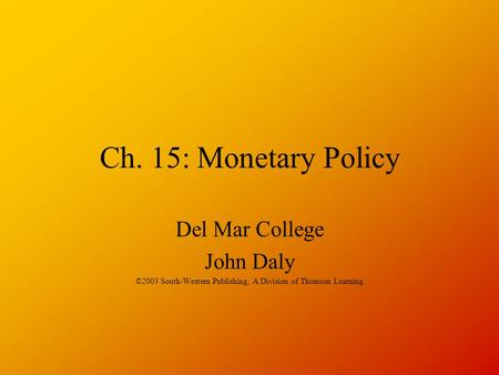 Ch. 15: Monetary Policy Del Mar College John Daly ©2003 South-Western Publishing, A Division of Thomson Learning.