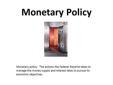 Monetary Policy Monetary policy: The actions the Federal Reserve takes to manage the money supply and interest rates to pursue its economic objectives.