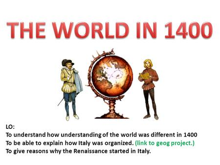LO: To understand how understanding of the world was different in 1400 To be able to explain how Italy was organized. (link to geog project.) To give reasons.
