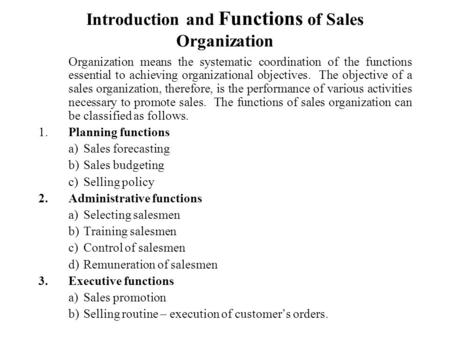 Introduction and Functions of Sales Organization Organization means the systematic coordination of the functions essential to achieving organizational.