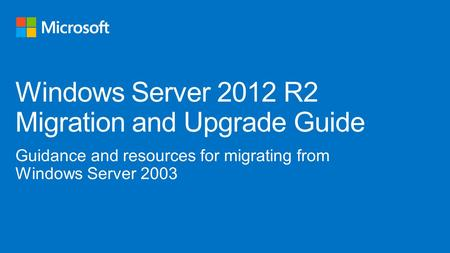 Guidance and resources for migrating from Windows Server 2003 Windows Server 2012 R2 Migration and Upgrade Guide.