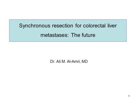 1 Synchronous resection for colorectal liver metastases: The future Dr. Ali M. Al-Amri, MD.