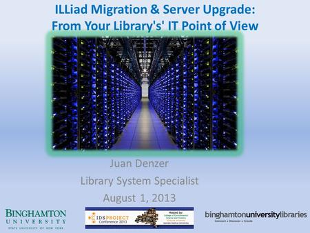 ILLiad Migration & Server Upgrade: From Your Library's' IT Point of View Juan Denzer Library System Specialist August 1, 2013.