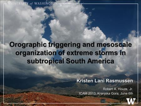 Orographic triggering and mesoscale organization of extreme storms in subtropical South America Kristen Lani Rasmussen Robert A. Houze, Jr. ICAM 2013,