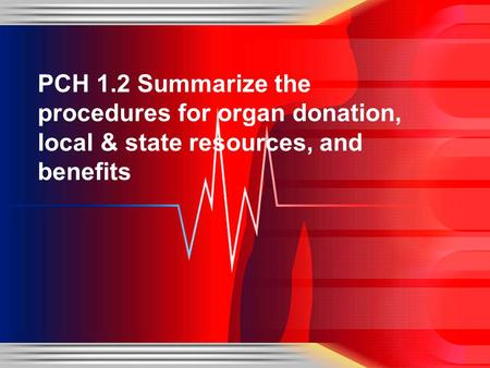 PCH 1.2 Summarize the procedures for organ donation, local & state resources, and benefits.