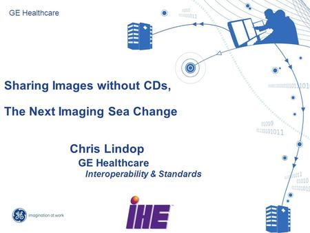 Slide 1 Sharing Images without CDs, The Next Imaging Sea Change GE Healthcare Chris Lindop GE Healthcare Interoperability & Standards.