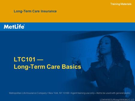 Training Materials LTC101 — Long-Term Care Basics Long-Term Care Insurance Metropolitan Life Insurance Company New York, NY 10166 Agent training use only—Not.