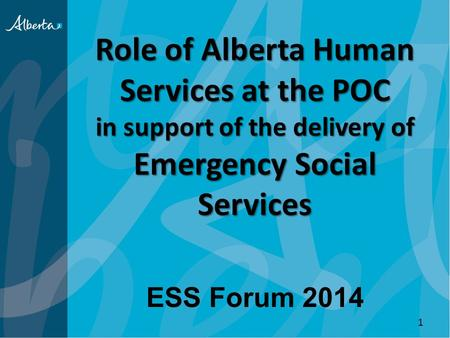 Role of Alberta Human Services at the POC in support of the delivery of Emergency Social Services ESS Forum 2014 1.