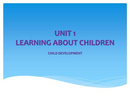 UNIT 1 LEARNING ABOUT CHILDREN CHILD DEVELOPMENT.