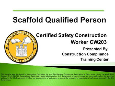 Certified Safety Construction Worker CW203 Presented By: Construction Compliance Training Center This material was developed by Compacion Foundation Inc.