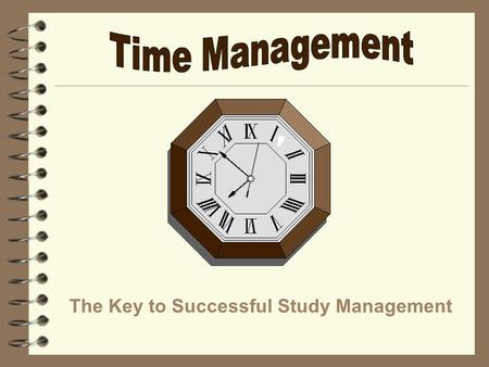 The Key to Successful Study Management. Student Priorities #1Attending Classes #2Academic Time: Studying, Homework, Preparing for Class, Office Hours,
