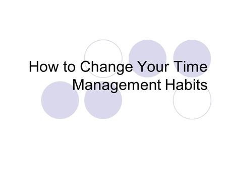 How to Change Your Time Management Habits. Changing personal habits can be hard. Here are a few tips that can help you be more successful in changing.