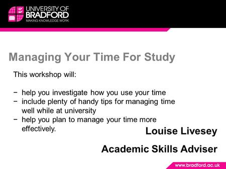 Managing Your Time For Study Louise Livesey Academic Skills Adviser This workshop will: −help you investigate how you use your time −include plenty of.