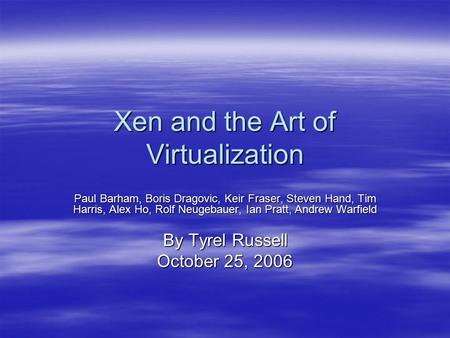 Xen and the Art of Virtualization Paul Barham, Boris Dragovic, Keir Fraser, Steven Hand, Tim Harris, Alex Ho, Rolf Neugebauer, Ian Pratt, Andrew Warfield.