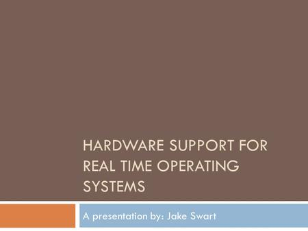 HARDWARE SUPPORT FOR REAL TIME OPERATING SYSTEMS A presentation by: Jake Swart.