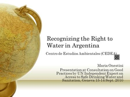 Recognizing the Right to Water in Argentina Centro de Estudios Ambientales (CEDEA) Maria Onestini Presentation at Consultation on Good Practices by UN.