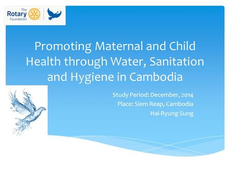 Promoting Maternal and Child Health through Water, Sanitation and Hygiene in Cambodia Study Period: December, 2014 Place: Siem Reap, Cambodia Hai-Ryung.