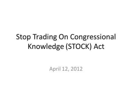 Stop Trading On Congressional Knowledge (STOCK) Act April 12, 2012.