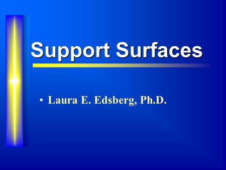 Support Surfaces Laura E. Edsberg, Ph.D.. Overview Effects of Pressure on Tissue Support Surfaces Testing Support Surfaces.