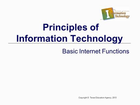 Principles of Information Technology Basic Internet Functions Copyright © Texas Education Agency, 2013.