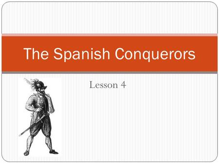 Lesson 4 The Spanish Conquerors. Claiming the Americas By 1500 Spain has all of the Americas (except Brazil). In the Americas, some Spaniards wanted to: