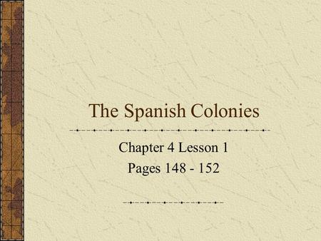 The Spanish Colonies Chapter 4 Lesson 1 Pages 148 - 152.