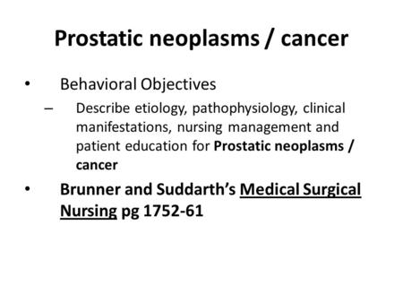 Prostatic neoplasms / cancer Behavioral Objectives – Describe etiology, pathophysiology, clinical manifestations, nursing management and patient education.