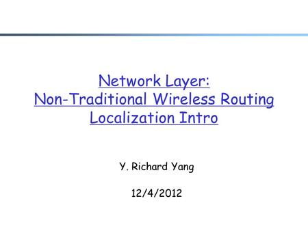 Network Layer: Non-Traditional Wireless Routing Localization Intro Y. Richard Yang 12/4/2012.
