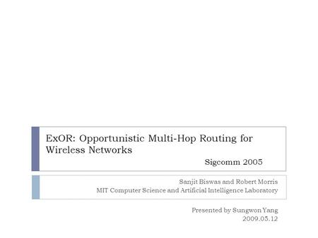 ExOR: Opportunistic Multi-Hop Routing for Wireless Networks Sigcomm 2005 Sanjit Biswas and Robert Morris MIT Computer Science and Artificial Intelligence.