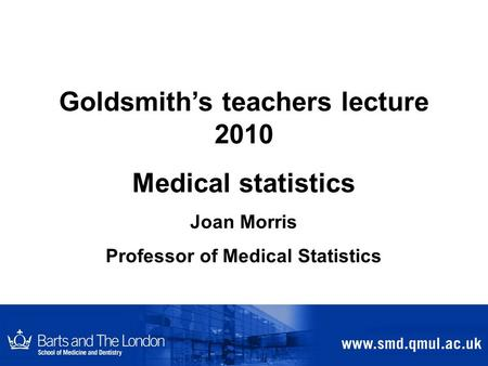 Goldsmith's teachers lecture 2010 Medical statistics Joan Morris Professor of Medical Statistics.