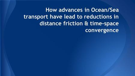 How advances in Ocean/Sea transport have lead to reductions in distance friction & time-space convergence.