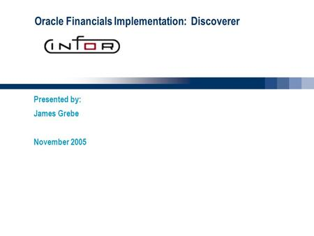 Oracle Financials Implementation: Discoverer Presented by: James Grebe November 2005.